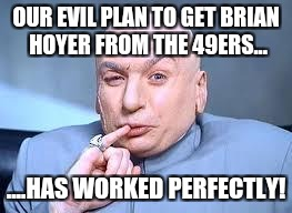 dr evil pinky | OUR EVIL PLAN TO GET BRIAN HOYER FROM THE 49ERS... ....HAS WORKED PERFECTLY! | image tagged in dr evil pinky | made w/ Imgflip meme maker