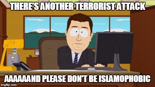 Aaaaand Its Gone Meme | THERE'S ANOTHER TERRORIST ATTACK AAAAAAND PLEASE DON'T BE ISLAMOPHOBIC | image tagged in memes,aaaaand its gone | made w/ Imgflip meme maker
