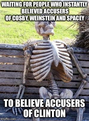 Waiting Skeleton Meme | WAITING FOR PEOPLE WHO INSTANTLY BELIEVED ACCUSERS OF COSBY, WEINSTEIN AND SPACEY TO BELIEVE ACCUSERS OF CLINTON | image tagged in memes,waiting skeleton | made w/ Imgflip meme maker