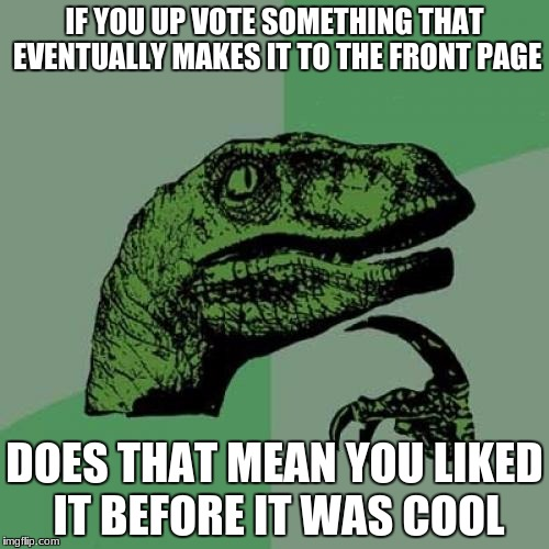 Philosoraptor Meme | IF YOU UP VOTE SOMETHING THAT EVENTUALLY MAKES IT TO THE FRONT PAGE DOES THAT MEAN YOU LIKED IT BEFORE IT WAS COOL | image tagged in memes,philosoraptor | made w/ Imgflip meme maker