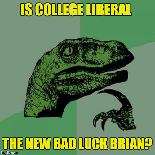 I've been seeing a whole lot of him/her on here lately. I've done a few myself  | IS COLLEGE LIBERAL THE NEW BAD LUCK BRIAN? | image tagged in memes,philosoraptor,bad luck brian,college liberal | made w/ Imgflip meme maker