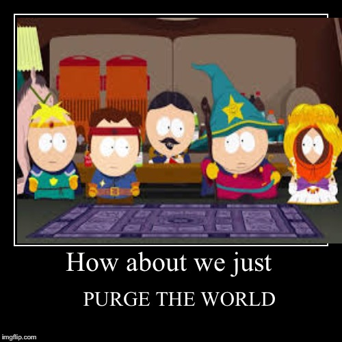 How about we just | PURGE THE WORLD | image tagged in funny,demotivationals | made w/ Imgflip demotivational maker