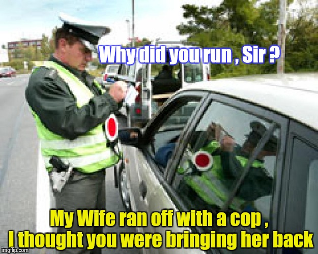 An actual excuse given to a Highway Patrolman | Why did you run , Sir ? My Wife ran off with a cop , I thought you were bringing her back | image tagged in police fine,lame,what's your excuse,original,thinking | made w/ Imgflip meme maker