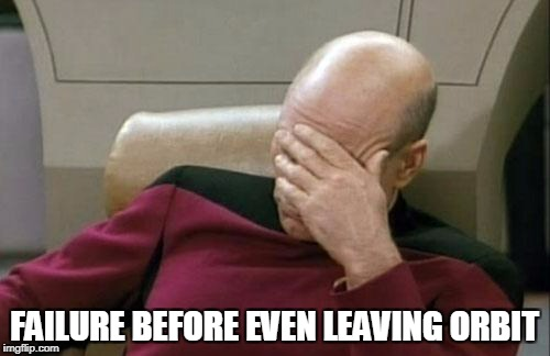 Captain Picard Facepalm Meme | FAILURE BEFORE EVEN LEAVING ORBIT | image tagged in memes,captain picard facepalm | made w/ Imgflip meme maker