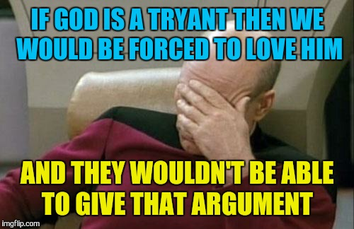 Captain Picard Facepalm Meme | IF GOD IS A TRYANT THEN WE WOULD BE FORCED TO LOVE HIM AND THEY WOULDN'T BE ABLE TO GIVE THAT ARGUMENT | image tagged in memes,captain picard facepalm | made w/ Imgflip meme maker