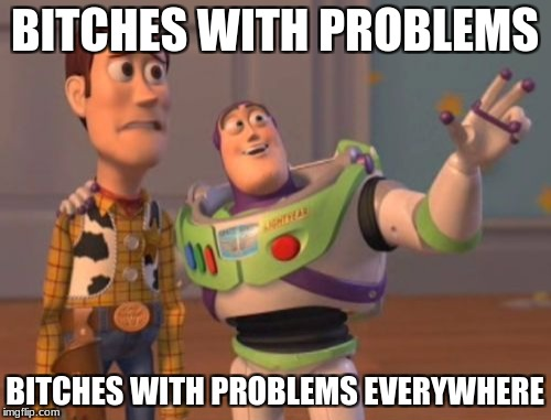 X, X Everywhere Meme | B**CHES WITH PROBLEMS B**CHES WITH PROBLEMS EVERYWHERE | image tagged in memes,x,x everywhere,x x everywhere | made w/ Imgflip meme maker