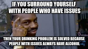 IF YOU SURROUND YOURSELF WITH PEOPLE WHO HAVE ISSUES THEN YOUR DRINKING PROBLEM IS SOLVED BECAUSE PEOPLE WITH ISSUES ALWAYS HAVE ALCOHOL | made w/ Imgflip meme maker