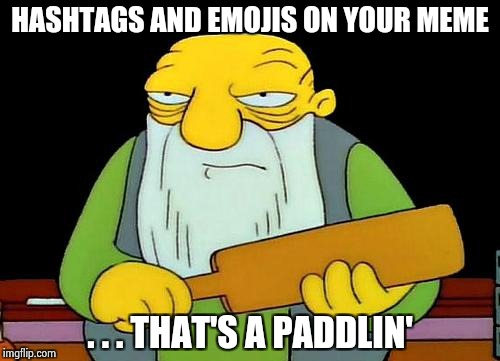 Children behave ! | HASHTAGS AND EMOJIS ON YOUR MEME . . . THAT'S A PADDLIN' | image tagged in memes,that's a paddlin',emoji,hashtags,one does not simply | made w/ Imgflip meme maker