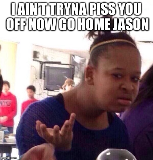 Black Girl Wat Meme | I AIN'T TRYNA PISS YOU OFF NOW GO HOME JASON | image tagged in memes,black girl wat | made w/ Imgflip meme maker