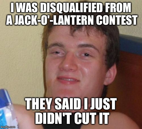 10 Guy Meme | I WAS DISQUALIFIED FROM A JACK-O'-LANTERN CONTEST THEY SAID I JUST DIDN'T CUT IT | image tagged in memes,10 guy | made w/ Imgflip meme maker