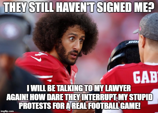 THEY STILL HAVEN'T SIGNED ME? I WILL BE TALKING TO MY LAWYER AGAIN! HOW DARE THEY INTERRUPT MY STUPID PROTESTS FOR A REAL FOOTBALL GAME! | image tagged in colin kaepernick,colin kaepernick oppressed,libtards,retarded liberal protesters | made w/ Imgflip meme maker