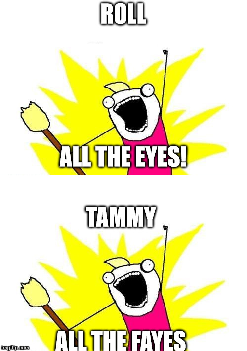 ROLL ALL THE FAYES ALL THE EYES! TAMMY | made w/ Imgflip meme maker