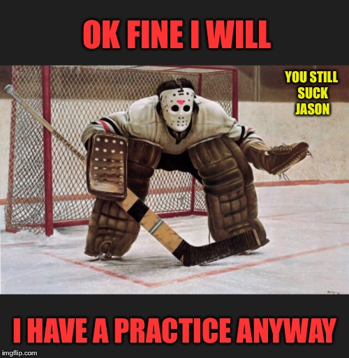 OK FINE I WILL I HAVE A PRACTICE ANYWAY YOU STILL SUCK JASON | made w/ Imgflip meme maker