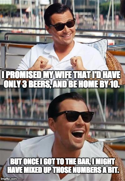 Leonardo DiCaprio Wall Street | I PROMISED MY WIFE THAT I'D HAVE ONLY 3 BEERS, AND BE HOME BY 10. BUT ONCE I GOT TO THE BAR, I MIGHT HAVE MIXED UP THOSE NUMBERS A BIT. | image tagged in leonardo dicaprio wall street | made w/ Imgflip meme maker