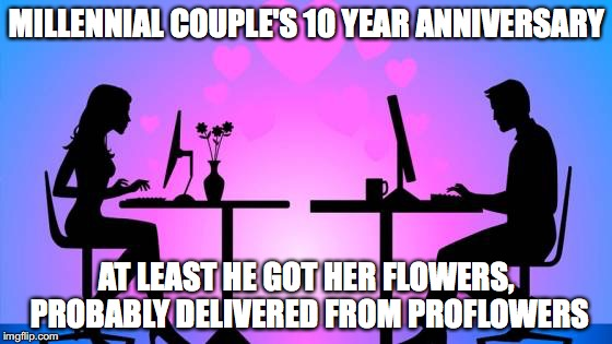 Millennial Romance, Getting Hot | MILLENNIAL COUPLE'S 10 YEAR ANNIVERSARY AT LEAST HE GOT HER FLOWERS, PROBABLY DELIVERED FROM PROFLOWERS | image tagged in millennials,anniversary,date,proflowers,romance,couple | made w/ Imgflip meme maker