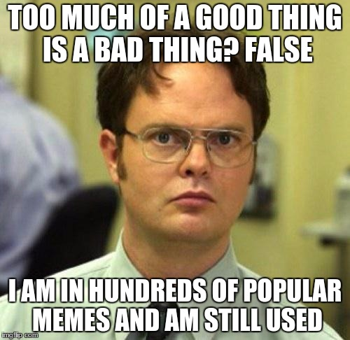 False | TOO MUCH OF A GOOD THING IS A BAD THING? FALSE I AM IN HUNDREDS OF POPULAR MEMES AND AM STILL USED | image tagged in false | made w/ Imgflip meme maker
