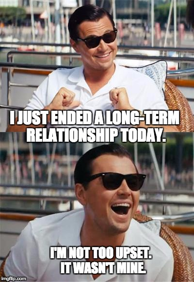Leonardo DiCaprio Wall Street | I JUST ENDED A LONG-TERM RELATIONSHIP TODAY. I'M NOT TOO UPSET.  IT WASN'T MINE. | image tagged in leonardo dicaprio wall street | made w/ Imgflip meme maker