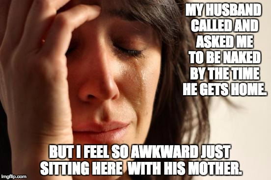 First World Problems Meme | MY HUSBAND CALLED AND ASKED ME TO BE NAKED BY THE TIME HE GETS HOME. BUT I FEEL SO AWKWARD JUST SITTING HERE  WITH HIS MOTHER. | image tagged in memes,first world problems | made w/ Imgflip meme maker