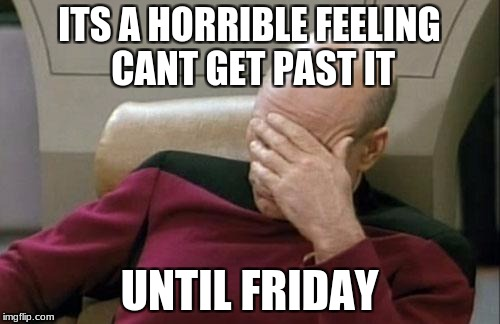 Captain Picard Facepalm Meme | ITS A HORRIBLE FEELING CANT GET PAST IT UNTIL FRIDAY | image tagged in memes,captain picard facepalm | made w/ Imgflip meme maker