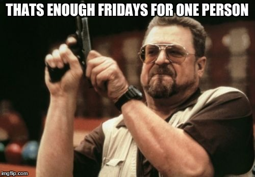Am I The Only One Around Here Meme | THATS ENOUGH FRIDAYS FOR ONE PERSON | image tagged in memes,am i the only one around here | made w/ Imgflip meme maker