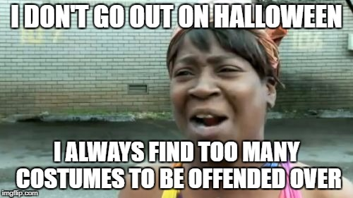A liberal's Halloween | I DON'T GO OUT ON HALLOWEEN I ALWAYS FIND TOO MANY COSTUMES TO BE OFFENDED OVER | image tagged in memes,safe space,offended,libtards | made w/ Imgflip meme maker