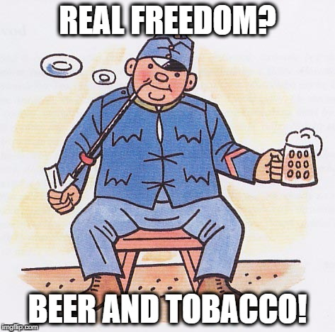 REAL FREEDOM? BEER AND TOBACCO! | image tagged in freedom,beer,tobacco,svejk,soldier,philosophy | made w/ Imgflip meme maker