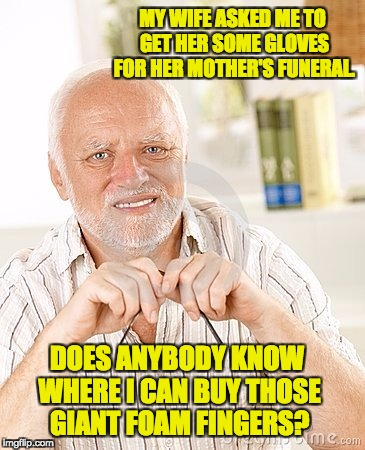 MY WIFE ASKED ME TO GET HER SOME GLOVES FOR HER MOTHER'S FUNERAL. DOES ANYBODY KNOW WHERE I CAN BUY THOSE GIANT FOAM FINGERS? | image tagged in harold unsure | made w/ Imgflip meme maker
