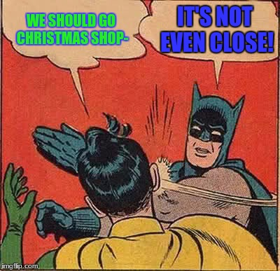 Batman Slapping Robin Meme | WE SHOULD GO CHRISTMAS SHOP- IT'S NOT EVEN CLOSE! | image tagged in memes,batman slapping robin | made w/ Imgflip meme maker