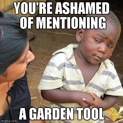 Third World Skeptical Kid Meme | YOU'RE ASHAMED OF MENTIONING A GARDEN TOOL | image tagged in memes,third world skeptical kid | made w/ Imgflip meme maker