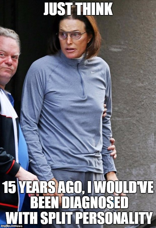 JUST THINK 15 YEARS AGO, I WOULD'VE BEEN DIAGNOSED WITH SPLIT PERSONALITY | image tagged in bruce jenner | made w/ Imgflip meme maker