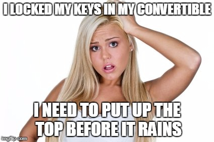 Dumb blonde | I LOCKED MY KEYS IN MY CONVERTIBLE I NEED TO PUT UP THE TOP BEFORE IT RAINS | image tagged in dumb blonde | made w/ Imgflip meme maker