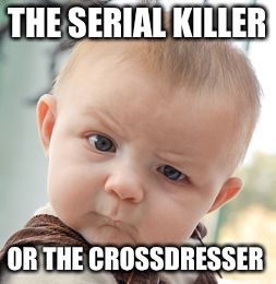 Skeptical Baby Meme | THE SERIAL KILLER OR THE CROSSDRESSER | image tagged in memes,skeptical baby | made w/ Imgflip meme maker