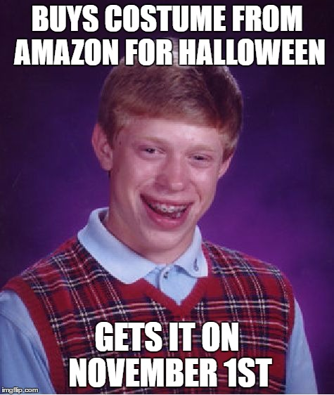 Bad Luck Brian | BUYS COSTUME FROM AMAZON FOR HALLOWEEN GETS IT ON NOVEMBER 1ST | image tagged in memes,bad luck brian | made w/ Imgflip meme maker