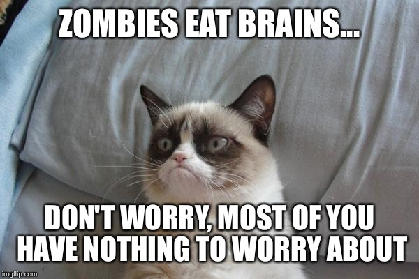 Grumpy Cat Bed Meme | ZOMBIES EAT BRAINS... DON'T WORRY, MOST OF YOU HAVE NOTHING TO WORRY ABOUT | image tagged in memes,grumpy cat bed,grumpy cat | made w/ Imgflip meme maker