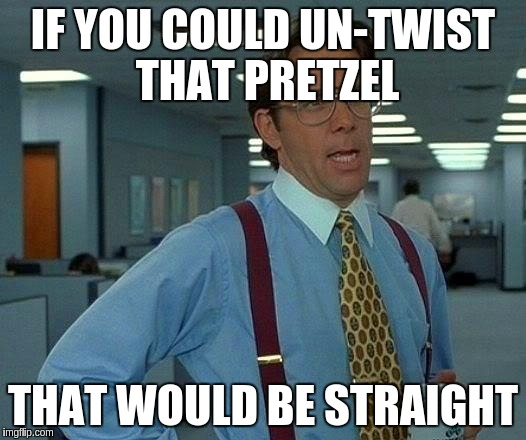 That Would Be Great Meme | IF YOU COULD UN-TWIST THAT PRETZEL THAT WOULD BE STRAIGHT | image tagged in memes,that would be great | made w/ Imgflip meme maker