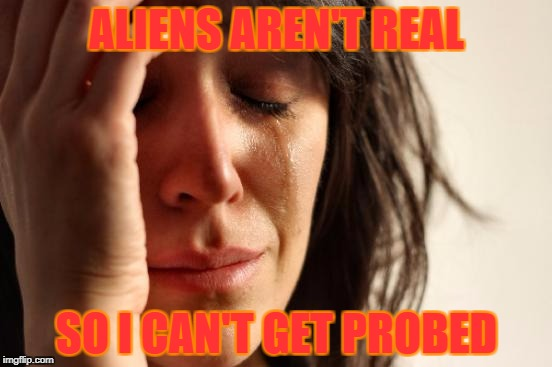 First World Problems Meme | ALIENS AREN'T REAL SO I CAN'T GET PROBED | image tagged in memes,first world problems | made w/ Imgflip meme maker