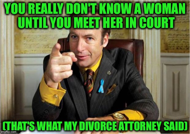 One painful lesson after another... | YOU REALLY DON'T KNOW A WOMAN UNTIL YOU MEET HER IN COURT (THAT'S WHAT MY DIVORCE ATTORNEY SAID) | image tagged in better call saul,divorce,lawyer | made w/ Imgflip meme maker