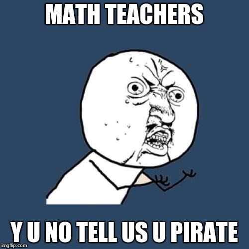 Y U No Meme | MATH TEACHERS Y U NO TELL US U PIRATE | image tagged in memes,y u no | made w/ Imgflip meme maker