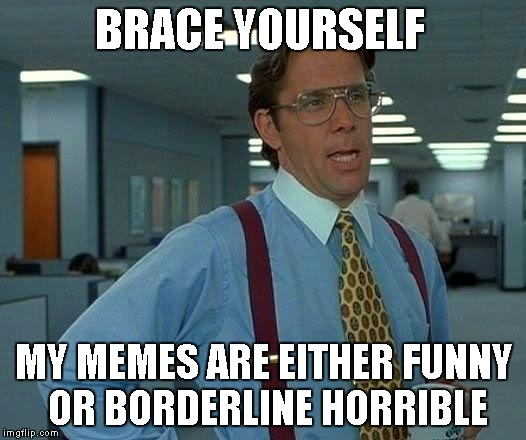 That Would Be Great Meme | BRACE YOURSELF MY MEMES ARE EITHER FUNNY OR BORDERLINE HORRIBLE | image tagged in memes,that would be great | made w/ Imgflip meme maker