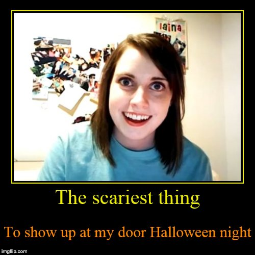 The scariest thing | To show up at my door Halloween night | image tagged in funny,demotivationals | made w/ Imgflip demotivational maker