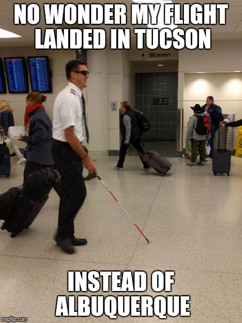 The blind leading the blind | NO WONDER MY FLIGHT LANDED IN TUCSON INSTEAD OF ALBUQUERQUE | image tagged in airlines,pilot,blind | made w/ Imgflip meme maker