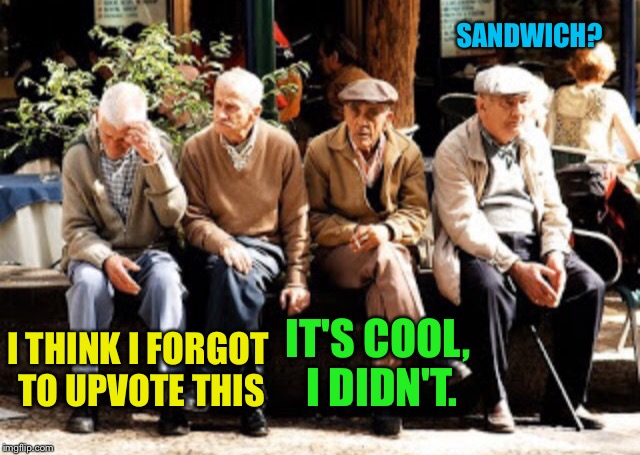 Old guys | I THINK I FORGOT TO UPVOTE THIS IT'S COOL, I DIDN'T. SANDWICH? | image tagged in old guys | made w/ Imgflip meme maker