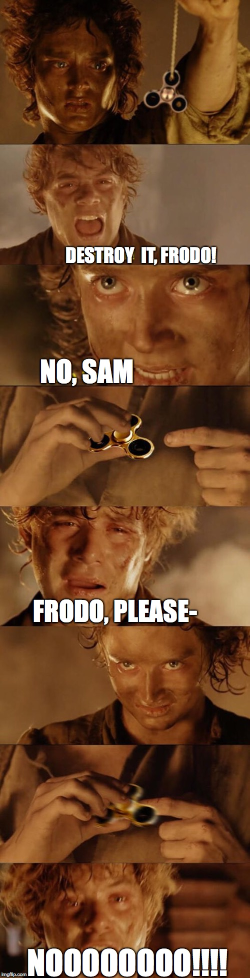 Every day we stray farther from the right thing... | DESTROY  IT, FRODO! NO, SAM NOOOOOOOO!!!! FRODO, PLEASE- | image tagged in frodo,lotr,lord of the rings,fidget spinner,the ring | made w/ Imgflip meme maker