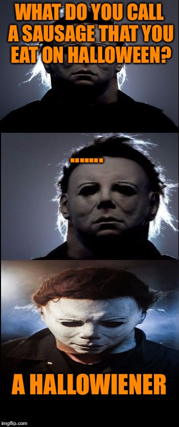 Happy Halloween Y'all (insert soundtrack from Halloween here) | WHAT DO YOU CALL A SAUSAGE THAT YOU EAT ON HALLOWEEN? A HALLOWIENER ....... | image tagged in bad joke michael myers,halloween,happy halloween | made w/ Imgflip meme maker
