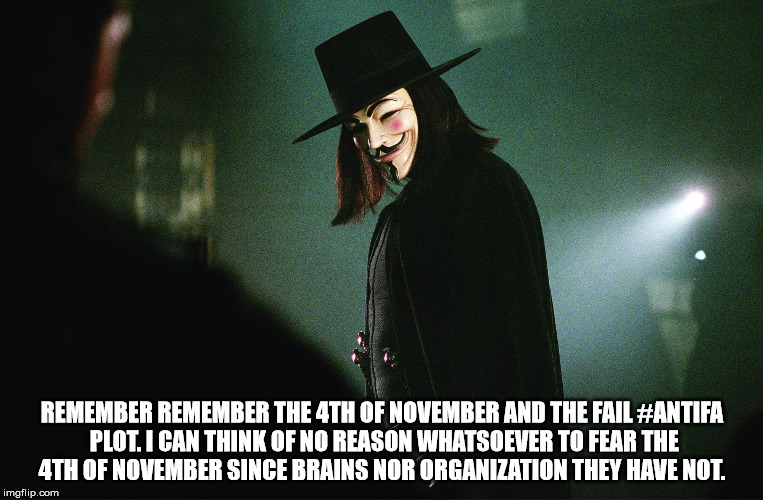 REMEMBER REMEMBER THE 4TH OF NOVEMBER AND THE FAIL #ANTIFA PLOT. I CAN THINK OF NO REASON WHATSOEVER TO FEAR THE 4TH OF NOVEMBER SINCE BRAIN | image tagged in v | made w/ Imgflip meme maker