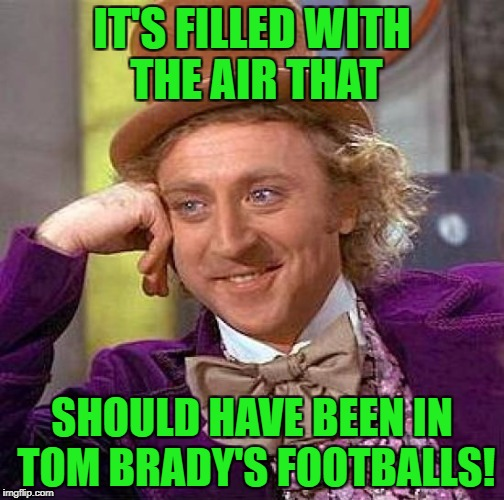 Creepy Condescending Wonka Meme | IT'S FILLED WITH THE AIR THAT SHOULD HAVE BEEN IN TOM BRADY'S FOOTBALLS! | image tagged in memes,creepy condescending wonka | made w/ Imgflip meme maker