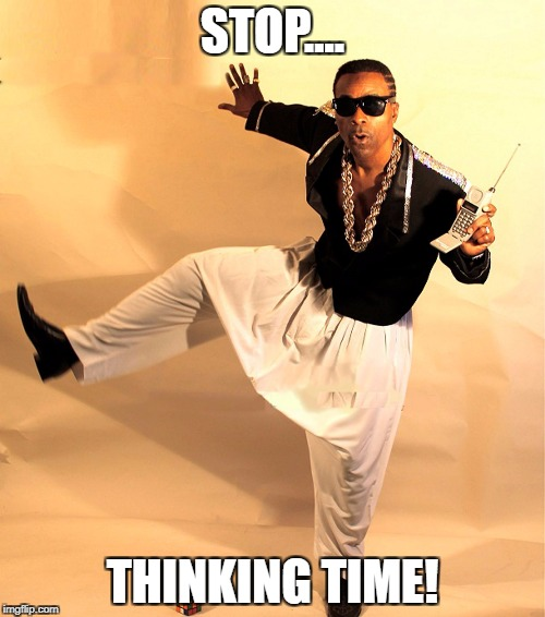 mc hammer | STOP.... THINKING TIME! | image tagged in mc hammer | made w/ Imgflip meme maker