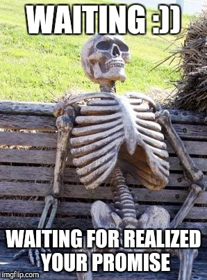 Waiting Skeleton Meme | WAITING :)) WAITING FOR REALIZED YOUR PROMISE | image tagged in memes,waiting skeleton | made w/ Imgflip meme maker