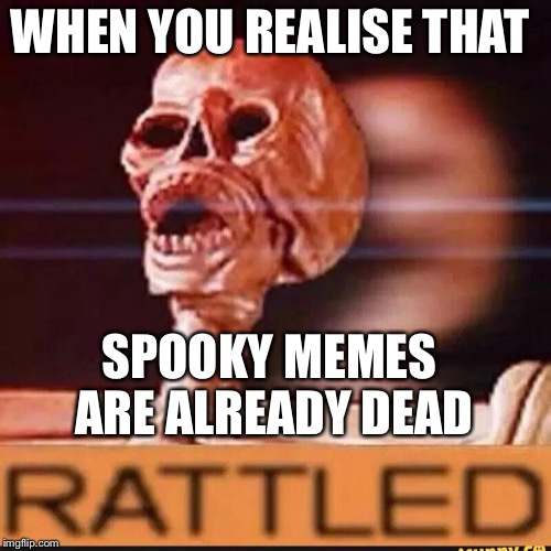 WHEN YOU REALISE THAT SPOOKY MEMES ARE ALREADY DEAD | image tagged in rattled | made w/ Imgflip meme maker