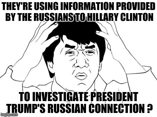 Is it just me . . . | THEY'RE USING INFORMATION PROVIDED BY THE RUSSIANS TO HILLARY CLINTON TO INVESTIGATE PRESIDENT TRUMP'S RUSSIAN CONNECTION ? | image tagged in memes,jackie chan wtf,trump russia collusion,crooked hillary,crying democrats | made w/ Imgflip meme maker